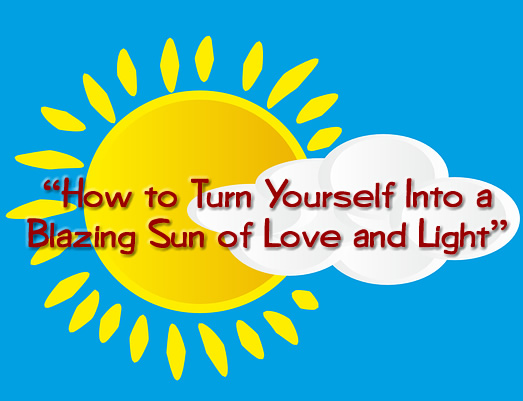 """How to Turn Yourself Into a Blazing Sun of Love and Light"""