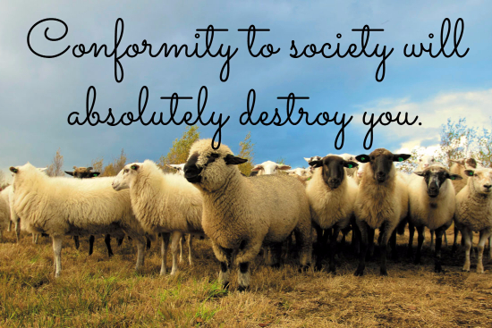 Conformity to society will absolutely destroy you.